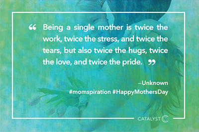 """Being a single mother is twice the work, twice the stress, and twice the tears, but also twice the hugs, twice the love, and twice the pride."""