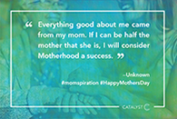 """Everything good about me came from my mom. If I can be half the mother that she is, I will consider Motherhood a success."""