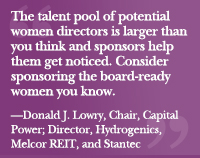 """The talent pool of potential women directors is larger than you think and sponsors help them get noticed. Consider sponsoring the board-ready women you know.""—Donald Lowry, Chair, Capital Power; Director, Hydrogenics Corporation, Melcor REIT, and Stantec Inc."