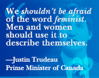 We shouldn't be afraid of the word feminist. Men and women should use it to describe themselves. —Justin Trudeau
