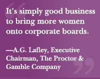 """It's simply good business to bring more women onto corporate boards."" —A.G. Lafley, Executive Chairman, The Proctor & Gamble Company"