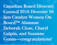 Canadian Board Diversity Council 2016 Diversity 50 lists Catalyst Women On Board™ Alumnae Deborah Close, Charyl Galpin, and Suzanne Gouin—congratulations!