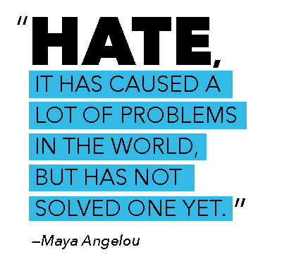 """Hate, it has caused a lot of problems in the world, but has not solved one yet."" - Maya Angelou"